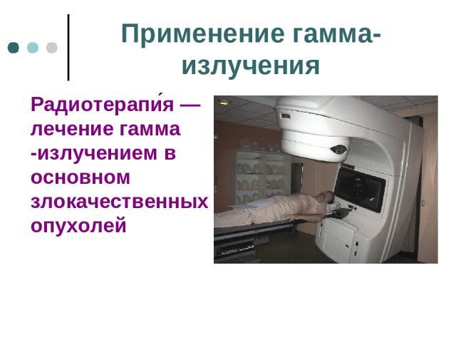 Применение гамма-излучения Радиотерапи я— лечение гамма -излучением в основном злокачественных опухолей