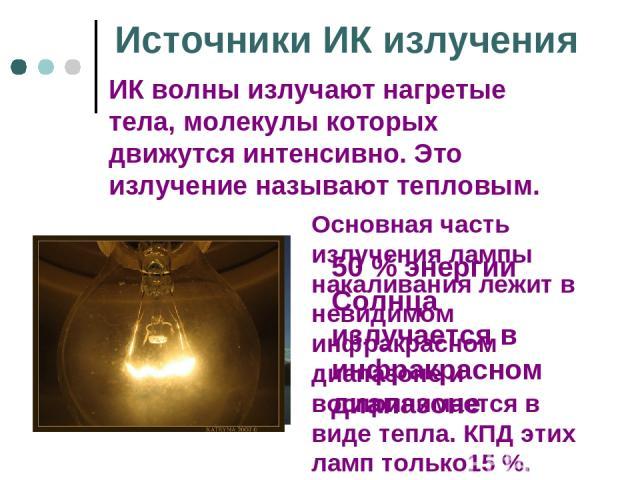 Источники ИК излучения ИК волны излучают нагретые тела, молекулы которых движутся интенсивно. Это излучение называют тепловым. 50 % энергии Солнца излучается в инфракрасном диапазоне Основная часть излучения лампы накаливания лежит в невидимом инфра…
