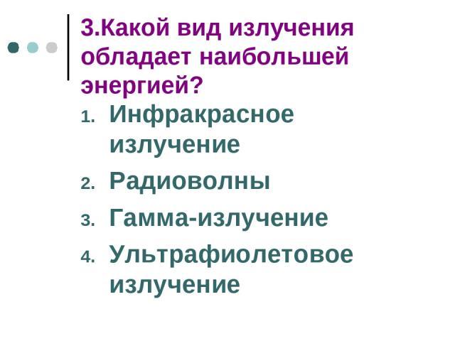3.Какой вид излучения обладает наибольшей энергией? Инфракрасное излучение Радиоволны Гамма-излучение Ультрафиолетовое излучение