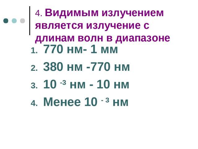 4. Видимым излучением является излучение с длинам волн в диапазоне 770 нм- 1 мм 380 нм -770 нм 10 -3 нм - 10 нм Менее 10 - 3 нм