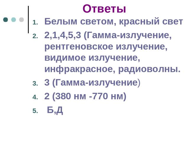 Ответы Белым светом, красный свет 2,1,4,5,3 (Гамма-излучение, рентгеновское излучение, видимое излучение, инфракрасное, радиоволны. 3 (Гамма-излучение) 2 (380 нм -770 нм) Б,Д
