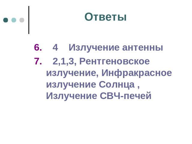 Ответы 6. 4 Излучение антенны 7. 2,1,3, Рентгеновское излучение, Инфракрасное излучение Солнца , Излучение СВЧ-печей