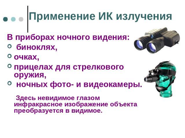 Применение ИК излучения В приборах ночного видения: биноклях, очках, прицелах для стрелкового оружия, ночных фото- и видеокамеры. Здесь невидимое глазом инфракрасное изображение объекта преобразуется в видимое.