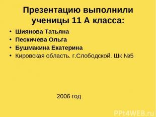 Презентацию выполнили ученицы 11 А класса: Шиянова Татьяна Пескичева Ольга Бушма