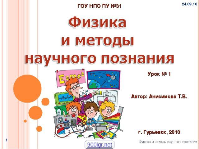 * * Физика и методы научного познания ГОУ НПО ПУ №31 Автор: Анисимова Т.В. Урок № 1 г. Гурьевск, 2010 900igr.net
