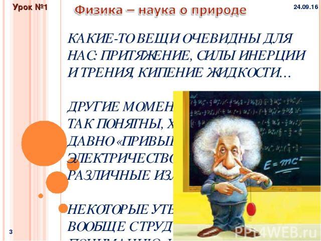 * * Физика и методы научного познания Урок №1 КАКИЕ-ТО ВЕЩИ ОЧЕВИДНЫ ДЛЯ НАС: ПРИТЯЖЕНИЕ, СИЛЫ ИНЕРЦИИ И ТРЕНИЯ, КИПЕНИЕ ЖИДКОСТИ… ДРУГИЕ МОМЕНТЫ ПРИРОДЫ НЕ ТАК ПОНЯТНЫ, ХОТЯ МЫ К НИМ ДАВНО «ПРИВЫКЛИ»: ЭЛЕКТРИЧЕСТВО, МАГНЕТИЗМ, РАЗЛИЧНЫЕ ИЗЛУЧЕНИЯ……