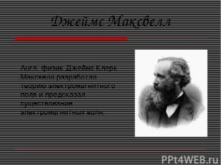 Англ. физик Джеймс Клерк Максвелл разработал теорию электромагнитного поля и пре