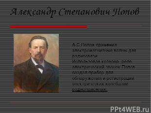 А.С.Попов применил электромагнитные волны для радиосвязи. Использовав когерер, р