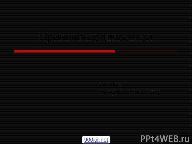 Принципы радиосвязи Выполнил: Лебединский Александр 900igr.net