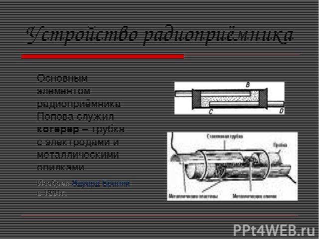 Устройство радиоприёмника Основным элементом радиоприёмника Попова служил когерер – трубка с электродами и металлическими опилками. Изобрёл Эдуард Бранли в 1891г.