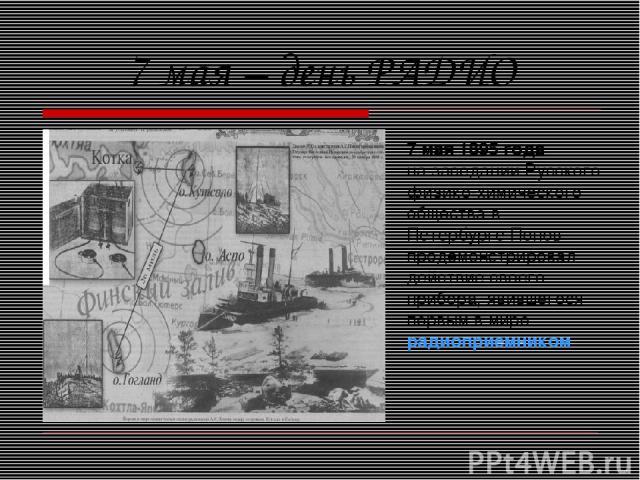 7 мая – день РАДИО 7 мая 1895 года на заседании Русского физико-химического общества в Петербурге Попов продемонстрировал действие своего прибора, явившегося первым в мире радиоприемником