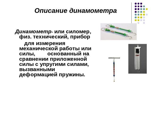 Динамометр- или силомер, физ. технический, прибор для измерения механической работы или силы, основанный на сравнении приложенной силы с упругими силами, вызванными деформацией пружины. Описание динамометра