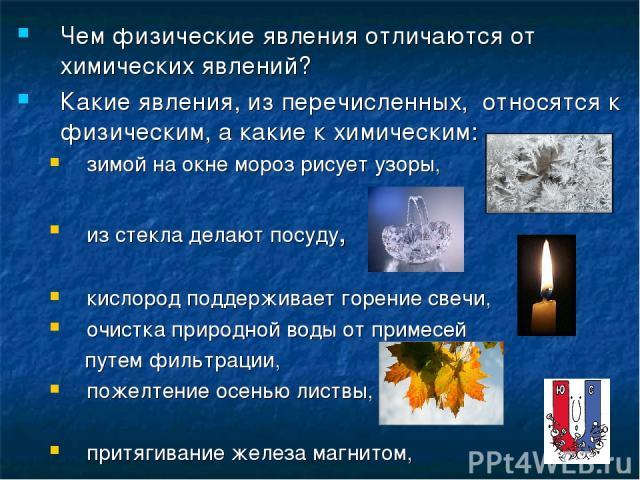 Чем физические явления отличаются от химических явлений? Какие явления, из перечисленных, относятся к физическим, а какие к химическим: зимой на окне мороз рисует узоры, из стекла делают посуду, кислород поддерживает горение свечи, очистка природной…