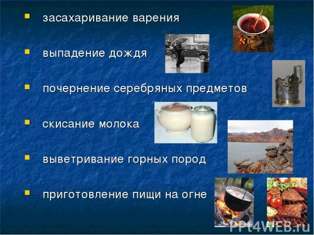 засахаривание варения выпадение дождя почернение серебряных предметов скисание молока выветривание горных пород приготовление пищи на огне