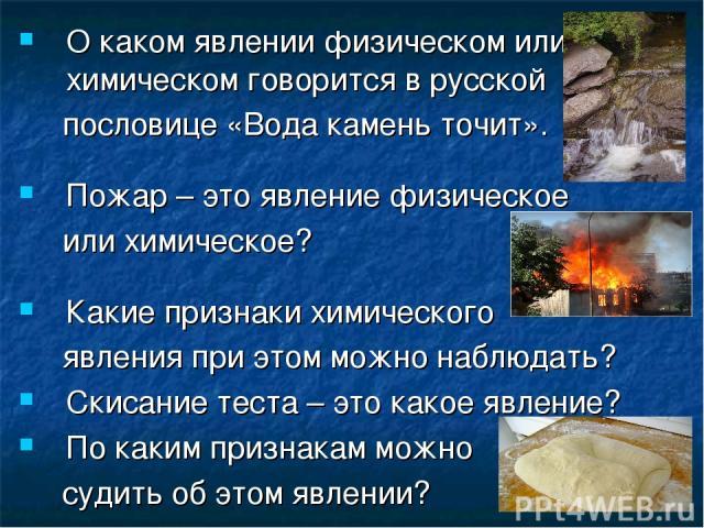 О каком явлении физическом или химическом говорится в русской пословице «Вода камень точит». Пожар – это явление физическое или химическое? Какие признаки химического явления при этом можно наблюдать? Скисание теста – это какое явление? По каким при…