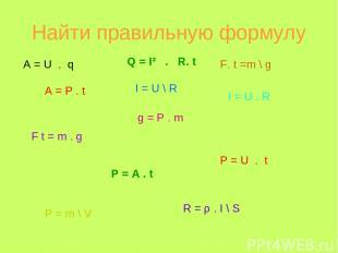 Найти правильную формулу A = U . q A = P . t Q = I² . R. t F t = m . g I = U \ R