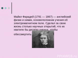 Майкл Фарадей (1791 — 1867) — английский физик и химик, основоположник учения об