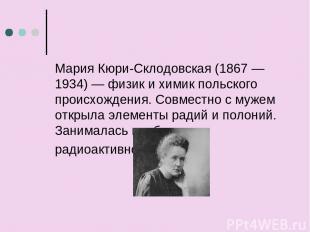 Мария Кюри-Склодовская (1867 — 1934) — физик и химик польского происхождения. Со