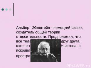 Альберт Эйнштейн - немецкий физик, создатель общей теории относительности. Предп