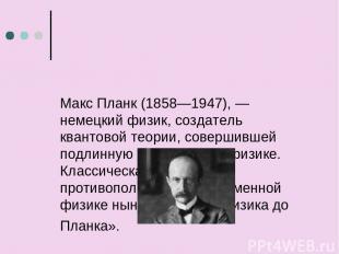 Макс Планк (1858—1947), — немецкий физик, создатель квантовой теории, совершивше