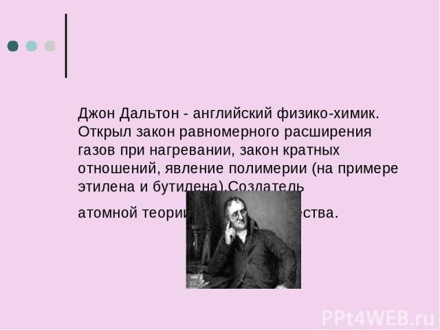 Джон Дальтон - английский физико-химик. Открыл закон равномерного расширения газов при нагревании, закон кратных отношений, явление полимерии (на примере этилена и бутилена).Создатель атомнойтеории строения вещества.