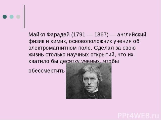 Майкл Фарадей (1791 — 1867) — английский физик и химик, основоположник учения об электромагнитном поле. Сделал за свою жизнь столько научных открытий, что их хватило быдесятку ученых, чтобы обессмертить свое имя.
