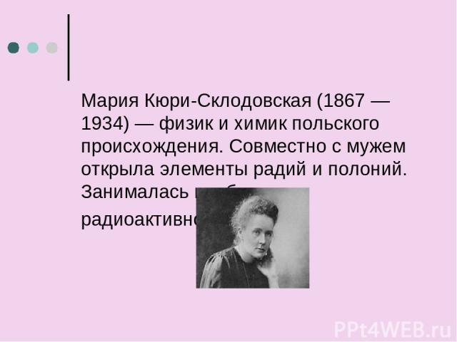 Мария Кюри-Склодовская (1867 — 1934) — физик и химик польского происхождения. Совместно с мужем открыла элементы радий и полоний. Занималась проблемами радиоактивности.