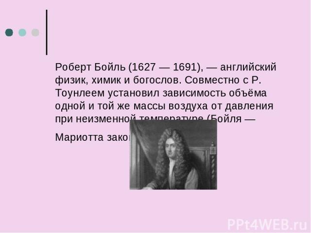 Роберт Бойль (1627 — 1691), — английский физик, химик и богослов. Совместно с Р. Тоунлеем установил зависимость объёма одной и той же массы воздуха от давления при неизменной температуре (Бойля — Мариотта закон).