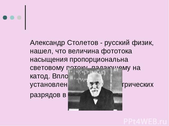 АлександрСтолетов - русский физик, нашел, что величина фототока насыщения пропорциональна световому потоку, падающему на катод. Вплотную подошел к установлению законов электрических разрядов в газах.