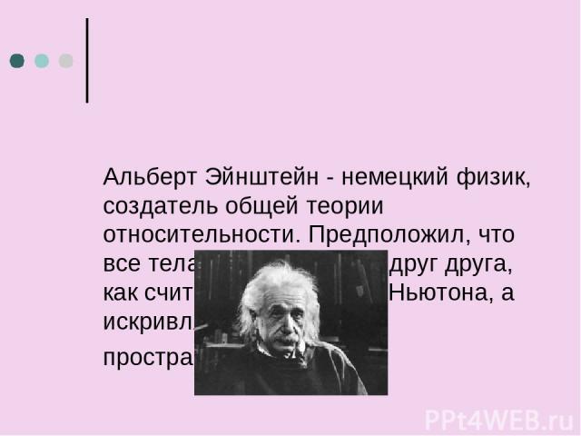 Альберт Эйнштейн - немецкий физик, создатель общей теории относительности. Предположил, что все тела не притягивают друг друга, как считалось со временНьютона, а искривляют окружающее пространство и время.