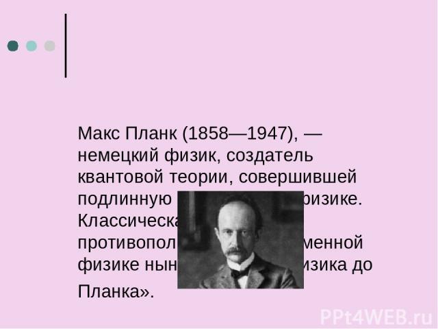 Макс Планк (1858—1947), — немецкий физик, создатель квантовой теории, совершившей подлинную революцию в физике. Классическая физика в противоположность современной физике ныне означает «физика до Планка».