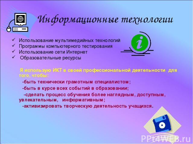 Использование мультимедийных технологий Программы компьютерного тестирования Использование сети Интернет Образовательные ресурсы Я использую ИКТ в своей профессиональной деятельности для того, чтобы: -быть технически грамотным специалистом; -быть в …