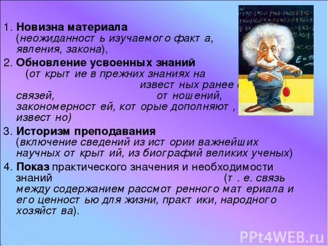 1. Новизна материала (неожиданность изучаемого факта, явления, закона), 2. Обновление усвоенных знаний (открытие в прежних знаниях на известных ранее сторон, связей, отношений, закономерностей, которые дополняют, что уже известно) 3. Историзм препод…