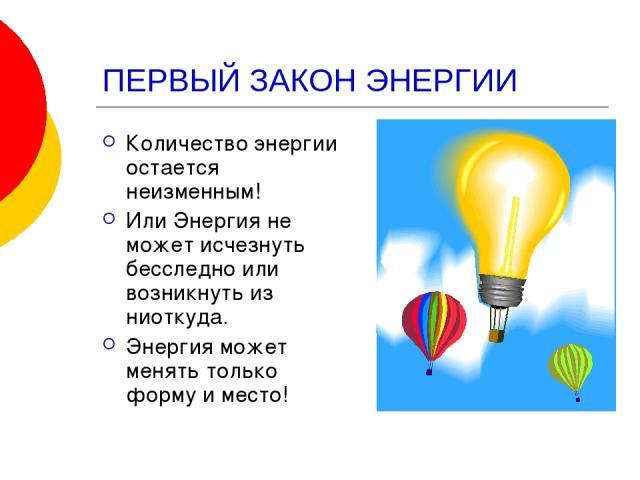 ПЕРВЫЙ ЗАКОН ЭНЕРГИИ Количество энергии остается неизменным! Или Энергия не может исчезнуть бесследно или возникнуть из ниоткуда. Энергия может менять только форму и место!