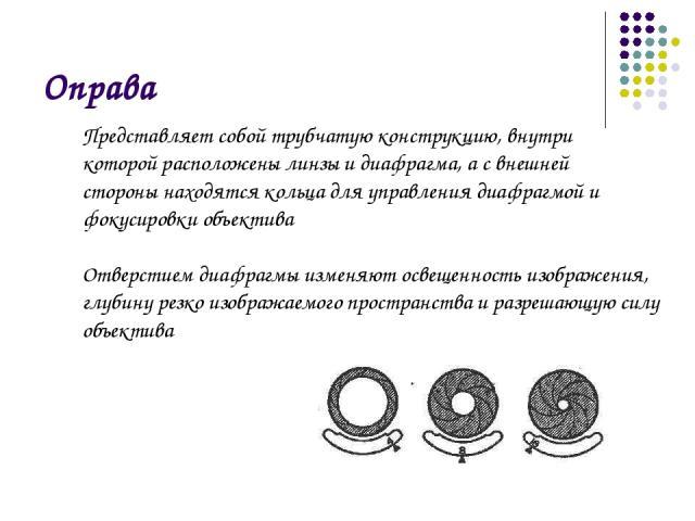 Оправа Представляет собой трубчатую конструкцию, внутри которой расположены линзы и диафрагма, а с внешней стороны находятся кольца для управления диафрагмой и фокусировки объектива Отверстием диафрагмы изменяют освещенность изображения, глубину рез…
