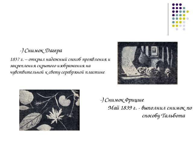 -) Снимок Дагера 1837 г. – открыл надежный способ проявления и закрепления скрытого изображения на чувствительной к свету серебряной пластине -) Снимок Фрицше Май 1839 г. - выполнил снимок по способу Тальбота