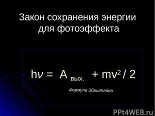 Закон сохранения энергии для фотоэффекта Формула Эйнштейна hν = А вых. + mv2 / 2