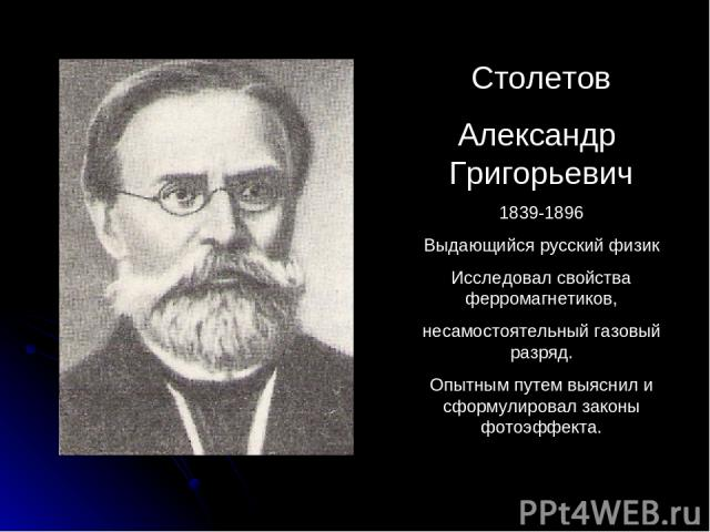 Столетов Александр Григорьевич 1839-1896 Выдающийся русский физик Исследовал свойства ферромагнетиков, несамостоятельный газовый разряд. Опытным путем выяснил и сформулировал законы фотоэффекта.