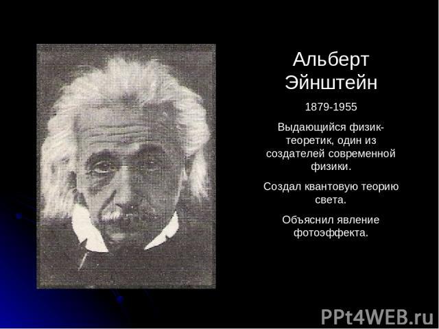 Альберт Эйнштейн 1879-1955 Выдающийся физик-теоретик, один из создателей современной физики. Создал квантовую теорию света. Объяснил явление фотоэффекта.