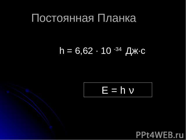 Постоянная Планка h = 6,62 ∙ 10 -34 Дж∙с E = h ν