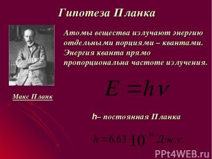 Гипотеза Планка Атомы вещества излучают энергию отдельными порциями – квантами.