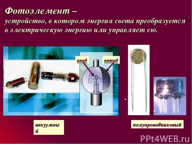 Фотоэлемент – устройство, в котором энергия света преобразуется в электрическую энергию или управляет ею. вакуумный катод анод полупроводниковый