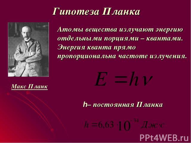 Гипотеза Планка Атомы вещества излучают энергию отдельными порциями – квантами. Энергия кванта прямо пропорциональна частоте излучения. h– постоянная Планка Макс Планк +