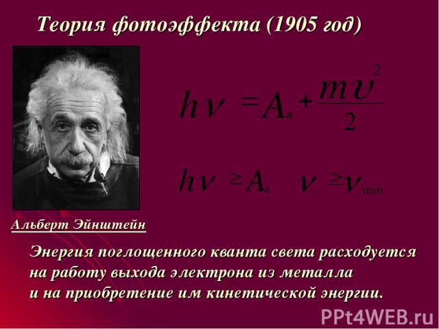 Теория фотоэффекта (1905 год) Альберт Эйнштейн Энергия поглощенного кванта света расходуется на работу выхода электрона из металла и на приобретение им кинетической энергии.