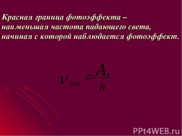 Красная граница фотоэффекта – наименьшая частота падающего света, начиная с которой наблюдается фотоэффект. оэффект.