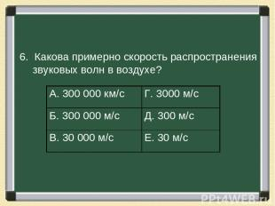 6. Какова примерно скорость распространения звуковых волн в воздухе? А. 300000