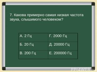 7. Какова примерно самая низкая частота звука, слышимого человеком? А. 2 Гц Г. 2