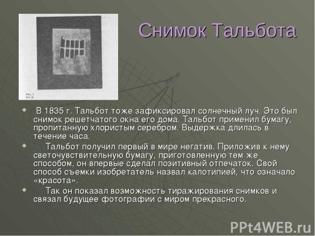 Снимок Тальбота В 1835 г. Тальбот тоже зафиксировал солнечный луч. Это был снимок решетчатого окна его дома. Тальбот применил бумагу, пропитанную хлористым серебром. Выдержка длилась в течение часа. Тальбот получил первый в мире негатив. Приложив к …