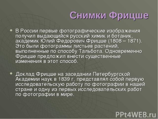 Снимки Фрицше В России первые фотографические изображения получил выдающийся русский химик и ботаник, академик Юлий Федорович Фрицше (1808 – 1871). Это были фотограммы листьев растений, выполненные по способу Тальбота. Одновременно Фрицше предложил …