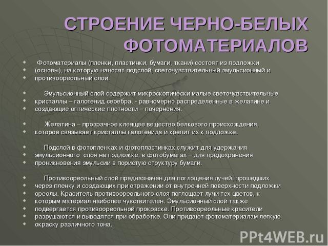 СТРОЕНИЕ ЧЕРНО-БЕЛЫХ ФОТОМАТЕРИАЛОВ Фотоматериалы (пленки, пластинки, бумаги, ткани) состоят из подложки (основы), на которую наносят подслой, светочувствительный эмульсионный и противоореольный слои. Эмульсионный слой содержит микроскопически малые…